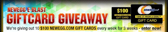 NEWEGG E-BLAST GIFTCARD GIVEAWAY. We're giving out 10 $100 Newegg.com Gift Cards every week for 3 weeks - enter now!