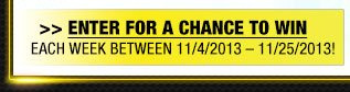 ENTER FOR A CHANCE TO WIN     EACH WEEK BETWEEN 11/4/2013 - 11/25/2013!