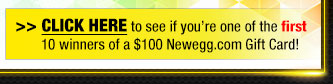 CLICK HERE to see if you're one of the first 10 winners of a $100 Newegg.com Gift Card!