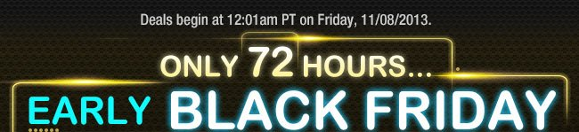 Deals begin at 12:01am PT on Friday, 11/08/2013.  ONLY 72 HOURS...