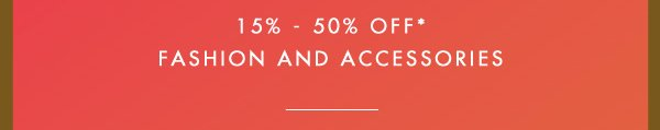 15% - 50% OFF* FASHION AND ACCESSORIES