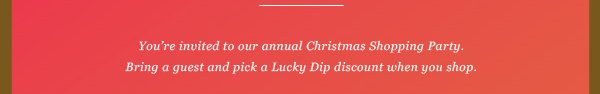 You're invited to our annual Christmas Shopping Party. Bring a guest and pick a Lucky Dip discount when you shop