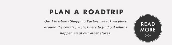 PLAN A ROADTRIP. Our Christmas Shopping Parties are taking place around the country - click here to find out what's happening at our other stores. READ MORE