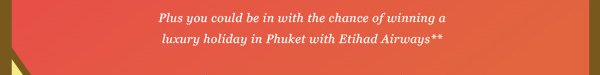 Plus you could be in with the chance of winning a luxury holiday in Phuket with Etihad Airways*