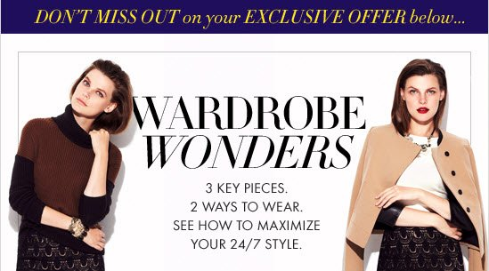 DON'T MISS OUT on your EXCLUSIVE OFFER below...  WARDROBE WONDERS  3 Key Pieces. 2 Ways To Wear. See How To Maximize Your 24/7 Style.