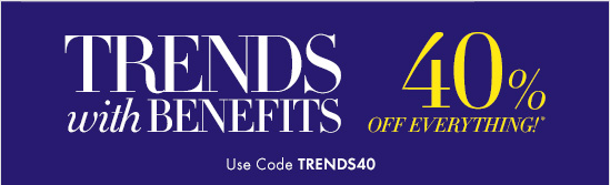 TRENDS with BENEFITS 40% OFF EVERYTHING!*  Use Code TRENDS40 In-Store & Online