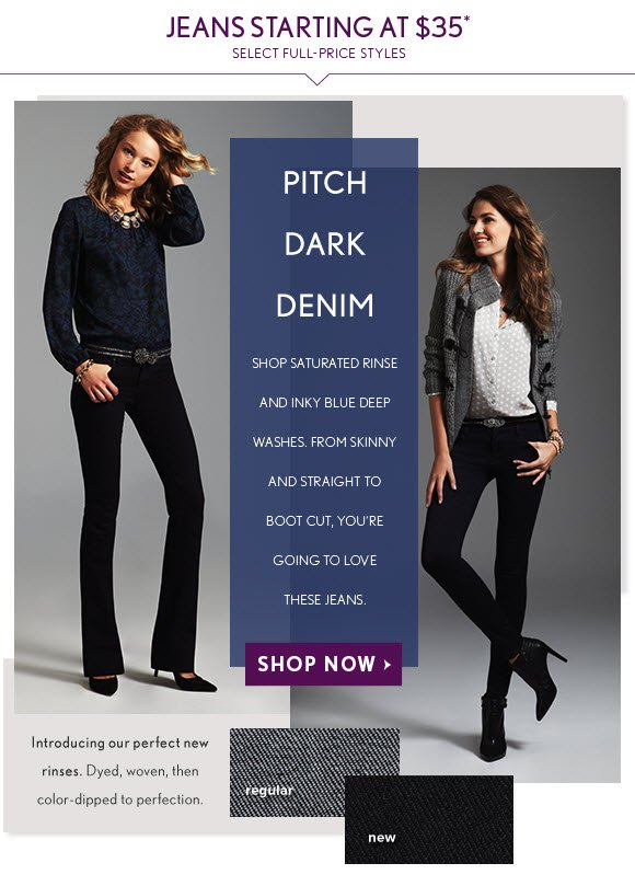 JEANS STARTING AT $35* SELECT FULL-PRICE STYLES  PITCH DARK DENIM  SHOP SATURATED RINSE AND INKY BLUE DEEP WASHES. FROM SKINNY AND STRAIGHT TO BOOT CUT, YOU'RE GOING TO LOVE THESE JEANS.  SHOP NOW                            Introducing our perfect new rinses. Dyed, woven, then color-dipped to perfection.