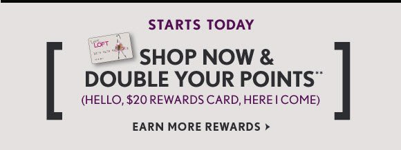 STARTS TODAY SHOP NOW & DOUBLE YOUR POINTS** (HELLO, $20 REWARDS CARD, HERE I COME) EARN MORE REWARDS