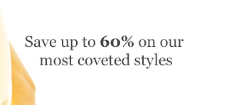 Save up to 60% on our most coveted styles
