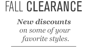 FALL CLEARANCE. New discounts on some of your favorite styles