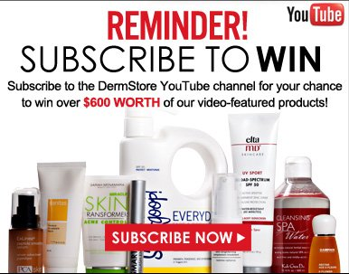 Reminder! Subscribe to win! Subscribe to the DermStore YouTube channel for your chance to win over $600 worth of our video-featured products! Subscribe Now>>