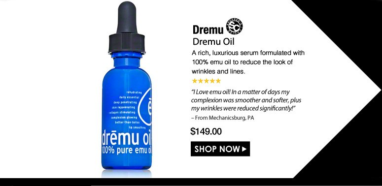 "Shopper's Choice. 5 Stars  Dremu Dremu Oil  A rich, luxurious serum formulated with 100% emu oil to reduce the look of wrinkles and lines.  ""I Love emu oil! In a matter of days my complexion was smoother and softer, plus my wrinkles were reduced significantly!"" – From Mechanicsburg, PA $149.00 Shop Now>>"