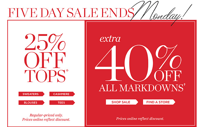 Five day sale ends Monday. 25% off tops. Shops sweaters, cashmere, blouses and tees. Regular-priced only. Prices online reflect discout. Extra 40% off all markdowns. Shop Sale. Find a store. Prices online reflect discount.