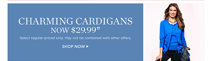 Charming cardigans now $29.99. Shop now. Select regular-priced only. May not be combined with other offers.