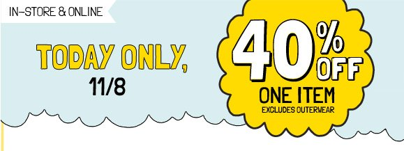 IN-STORE & ONLINE | TODAY ONLY, 11/8 | 40% OFF ONE ITEM | EXCLUDES OUTERWEAR