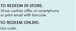 TO REDEEM IN-STORE: Show cashier offer on smartphone or print email with barcode. | TO REDEEM ONLINE: Use code: