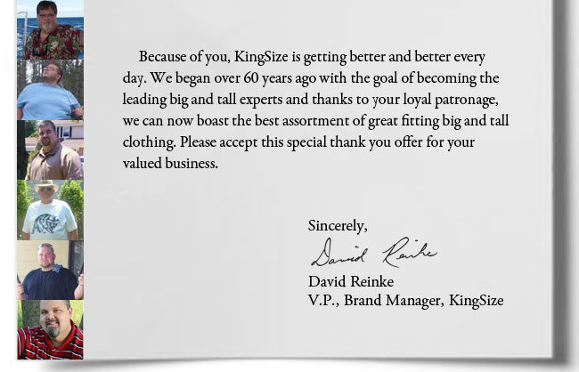 We wouldn't be here without you! Because of you, KingSize is getting better and better every day. Please accept this special thank you offer for your valued business. Sincerely, David Reinke, V.P., Brand Manager, KingSize
