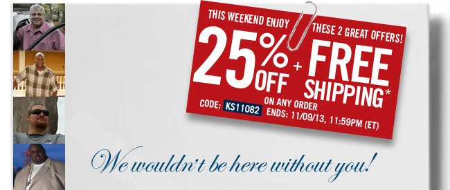 this weekend only - these 2 great offers! 25 percent off plus free shipping on any order* code: KS11082 ends: 11/09/13,11:59pm EDT - click the link below