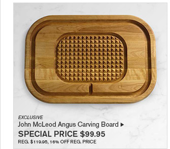 EXCLUSIVE - John McLeod Angus Carving Board - SPECIAL PRICE $99.95 - REG. $119.95, 16% OFF REG. PRICE
