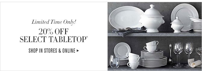 Limited Time Only! 20% OFF SELECT TABLETOP* - SHOP IN STORES & ONLINE