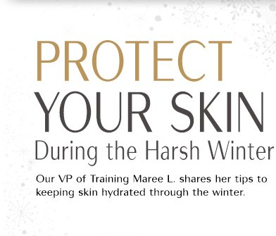 PROTECT YOUR SKIN During the Harsh Winter Our VP of Training Maree L. shares her tips to keeping skin hydrated through the winter.