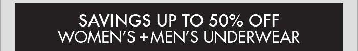 SAVINGS UP TO 50% OFF WOMEN'S + MEN'S UNDERWEAR