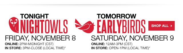 TONIGHT: Night Owls Friday, Nov. 8. Online: 2PM-Midnight (CST). In store: 3PM-Close (local time). TOMORROW: Early Birds Saturday, Nov. 9. Online: 12AM-3PM (CST). In store: Open-1PM (local time). SHOP ALL