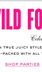WILD FOR GIFTS. Celebrate the season in true Juicy style with our curated gift shops. They're Juicy Packed with all your favorites to give or get. SHOP PARTIES.