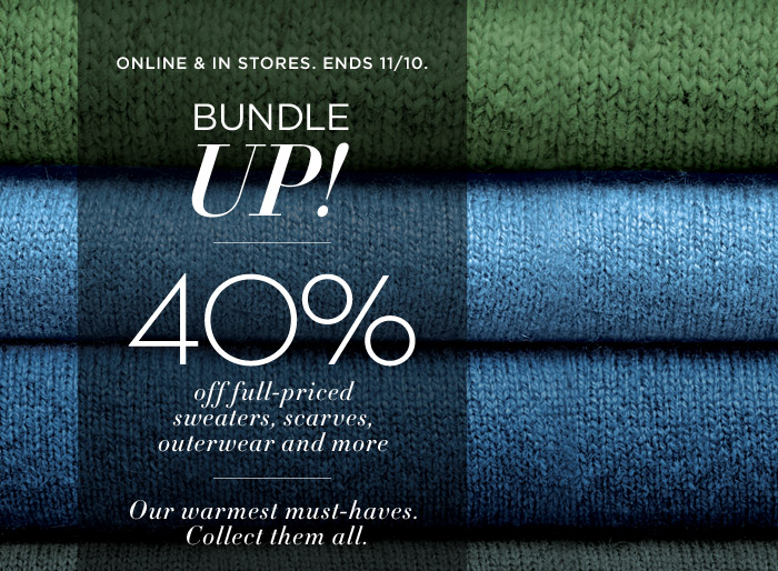 ONLINE & IN STORES. ENDS 11/10. | BUNDLE UP! | 40% off full-priced sweaters, scarves, outerwear and more