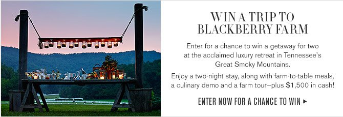 WIN A TRIP TO BLACKBERRY FARM - Enter for a chance to win a getaway for two at the acclaimed luxury retreat in Tennessee's  Great Smoky Mountains. Enjoy a two-night stay, along with farm-to-table meals, a culinary demo and a farm tour—plus $1,500 in cash! - ENTER NOW FOR A CHANCE TO WIN