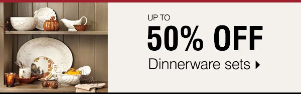 Up to 50% off Dinnerware sets. Shop now.