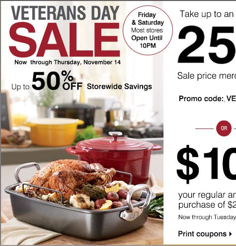 Starts tomorrow Veterans Day Sale Up to 50% off storewide savings Friday, November 8 - Thursday, November 14. Take up to an EXTRA 25% off Sale price merchandise** Promo Code: VETSDAY2013 or $10 off in-store only your regular purchase of $25 or more*** Now through Tuesday, November 12 Print coupon.