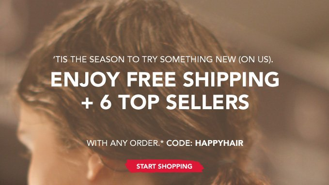 'Tis the season to try something new (on us). Enjoy free shipping and 6 top sellers with any order.* Code: HAPPYHAIR »START SHOPPING