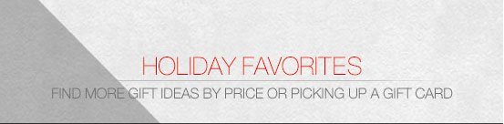 Holiday Favorites. Find more gift ideas by price or picking up a gift card