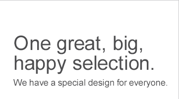 One great, big, happy selection. We have a special design for everyone.