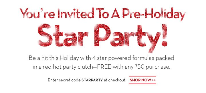 You're Invited To A Pre-Holiday Star Party! Be a hit this Holiday with 4 star powered formulas packed in a red hot party clutch -FREE with any $30 purchase. Enter secret code STARPARTY at checkout. SHOP NOW.