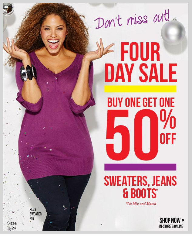 FOUR DAY SALE! In-stores and online! BUY ONE, GET ONE 50% OFF - Sweaters, Jeans and Boots! *No Mix and Match. SHOP NOW!