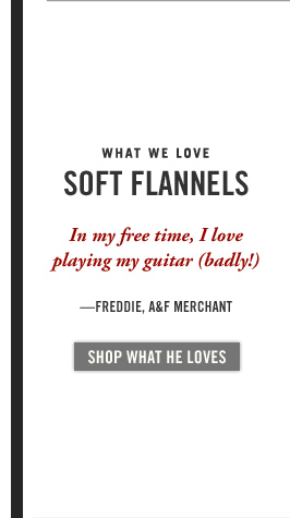 WHAT WE LOVE | SOFT FLANNELS | In my free time, I love playing my guitar (badly!). – FREDDIE, A&F MERCHANT | SHOP WHAT HE LOVES