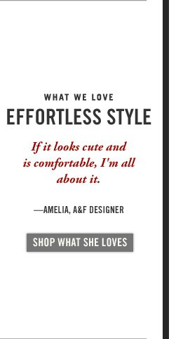 WHAT WE LOVE | EFFORTLESS STYLE | If it looks cute and is comfortable, I'm all about it. – AMELIA, A&F DESIGNER | SHOP WHAT  SHE LOVES
