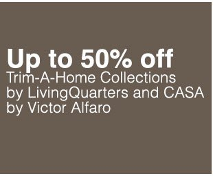 Up to 50% off Trim-A-Home Collections by  LivingQuarters and CASA by Victor Alfaro