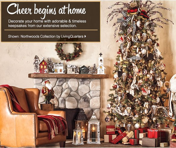 Cheer begins at home. Decorate your home  with adorable & timeless keepsakes from our extensive selection.  Shown: Northwoods Collection by LivingQuarters.