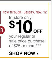 Now through Tuesday, Nov. 12 In-store  only! $10 off your regular or sale price purchase of $25 or more ***  Shop now.
