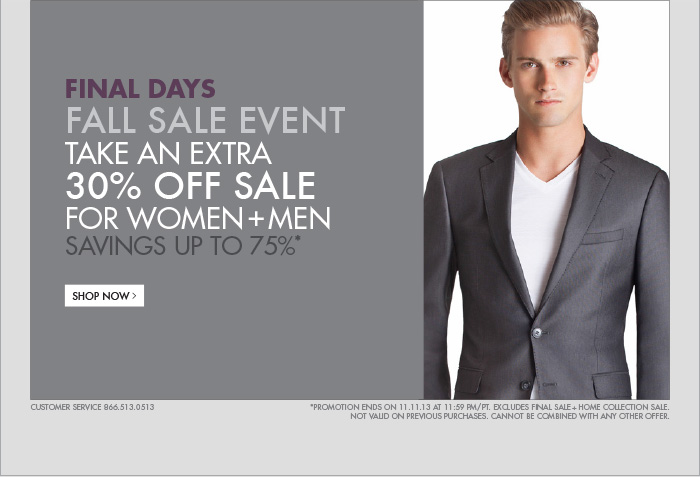 FINAL DAYS FALL SALE EVENT TAKE AN EXTRA 30% OFF SALE FOR WOMEN + MEN SAVINGS UP TO 75%* SHOP NOW