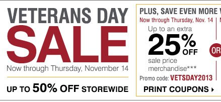 Veterans Day Sale Now through Thursday, November 14. Up to 50% OFF storewide. Plus save even more with these coupons. Now through Thursday, November 14 Up to an Extra 25% off sale price merchandise*** Promo Code: VETSDAY2013 Print Coupons.
