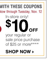 Now through Tuesday, November 12. In-store only! 10 off your regular or sale price purchase of $25 or more **** Shop now.