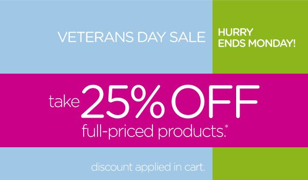 Veterans Day Sale - Hurry Ends Monday! take 25% Off full-priced products*. discount applied in cart.
