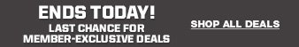 ENDS TODAY! | LAST CHANCE FOR MEMBER-EXCLUSIVE DEALS | SHOP ALL DEALS