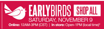 EARLY BIRDS: Saturday, November 9 Online: 12AM-3PM (CST). In store: Open-1PM (local time). SHOP ALL