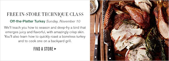 FREE IN-STORE TECHNIQUE CLASS -- Off-the-Platter Turkey, Sunday, November 10 -- We'll teach you how to season and deep-fry a bird that emerges juicy and flavorful, with amazingly crisp skin. You'll also learn how to quickly roast a boneless turkey and to cook one on a backyard grill. -- FIND A STORE