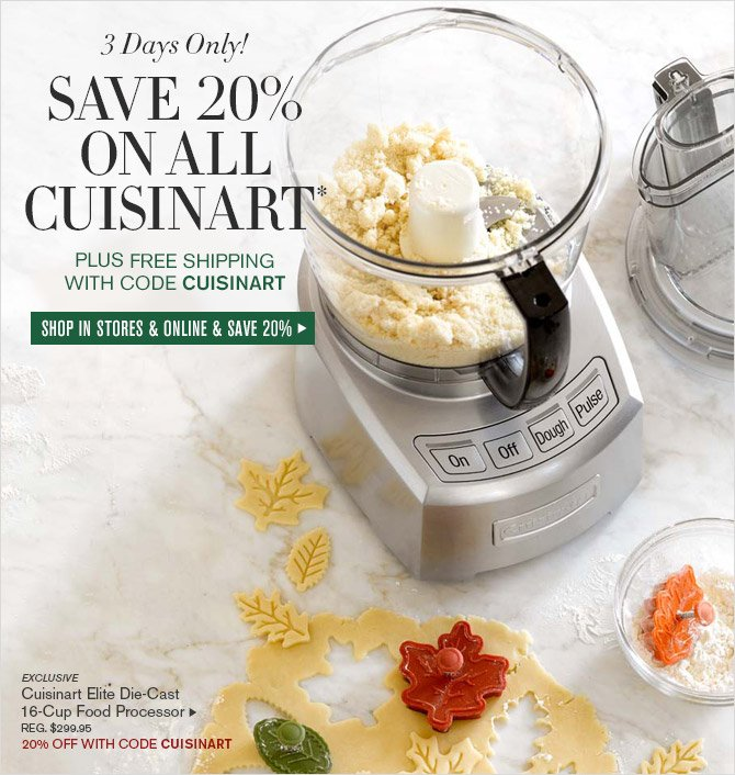 3 Days Only! -- SAVE 20% ON ALL CUISINART* PLUS FREE SHIPPING WITH CODE CUISINART -- SHOP IN STORES & ONLINE & SAVE 20% -- EXCLUSIVE -- Cuisinart Elite Die-Cast 16-Cup Food Processor, REG. $299.95 -- 20% OFF WITH CODE CUISINART